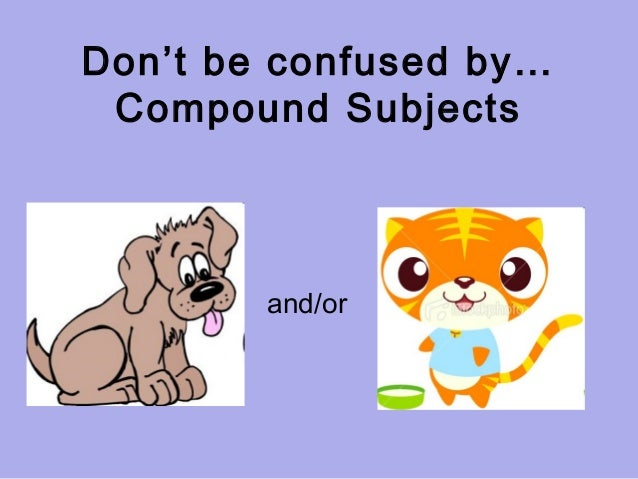 Don't be confused by…Compound Subjectsand/or