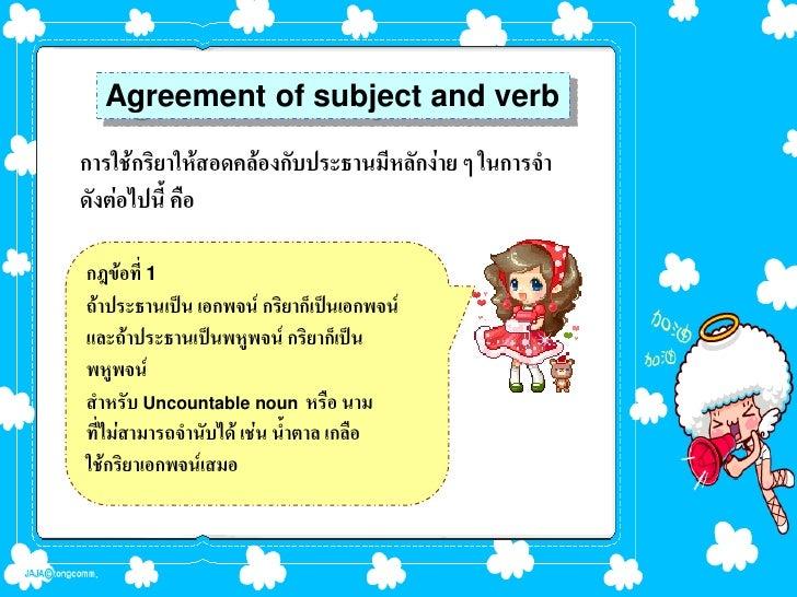 Agreement of subject and verbการใช้กริยาให้สอดคล้องกับประธานมีหลักง่าย ๆ ในการจาดังต่อไปนี้ คือกฎข้อที่ 1ถ้าประธานเป็น เอก...