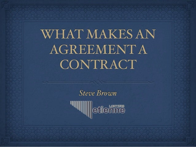 Steve Brown WHAT MAKES AN AGREEMENT A CONTRACT