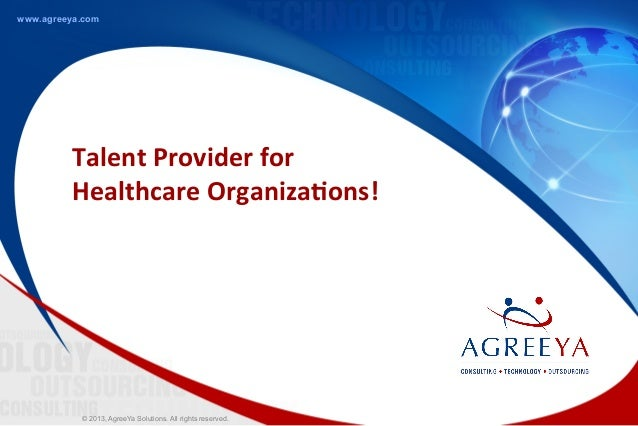© 2013, AgreeYa Solutions. All rights reserved.www.agreeya.comTalent	  Provider	  for	  Healthcare	  Organiza5ons!