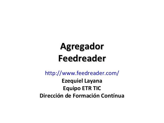 Agregador      Feedreader  http://www.feedreader.com/         Ezequiel Layana         Equipo ETR TICDirección de Formación...