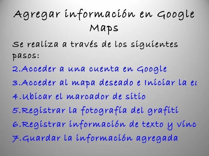 Agregar información en Google Maps <ul><li>Se realiza a través de los siguientes pasos: </li></ul><ul><li>Acceder a una cu...