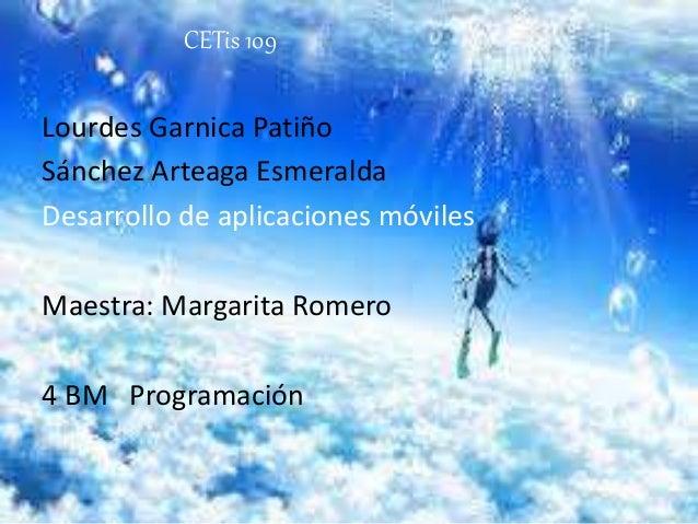 CETis 109 Lourdes Garnica Patiño Sánchez Arteaga Esmeralda Desarrollo de aplicaciones móviles Maestra: Margarita Romero 4 ...