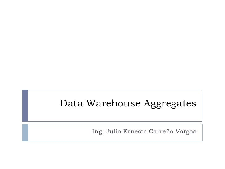Data Warehouse Aggregates     Ing. Julio Ernesto Carreño Vargas