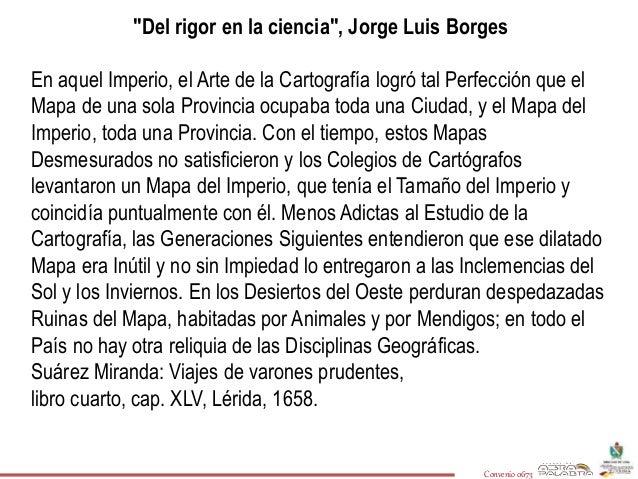 """""""Del rigor en la ciencia"""", Jorge Luis Borges  En aquel Imperio, el Arte de la Cartografía logró tal Perfección que el  Map..."""