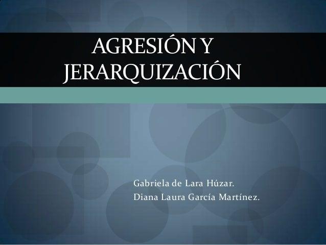 AGRESIÓN YJERARQUIZACIÓN     Gabriela de Lara Húzar.     Diana Laura García Martínez.