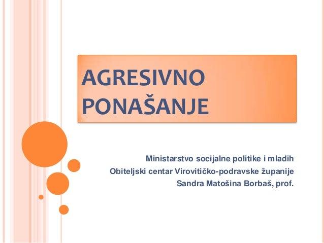 AGRESIVNO PONAŠANJE Ministarstvo socijalne politike i mladih Obiteljski centar Virovitičko-podravske županije Sandra Matoš...