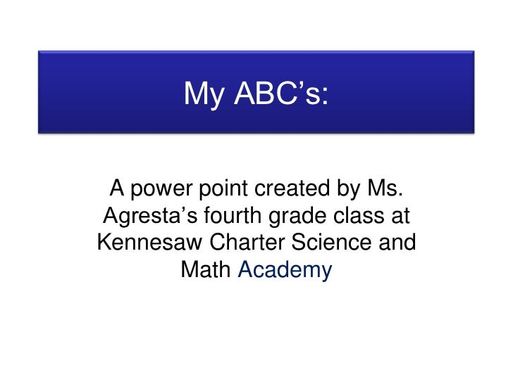 My ABC's:<br />A power point created by Ms. Agresta's fourth grade class at Kennesaw Charter Science and Math Academy<br />