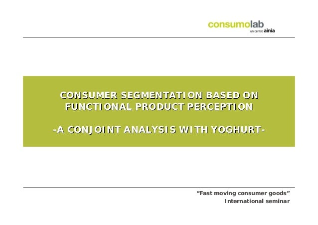 "CONSUMER SEGMENTATION BASED ON FUNCTIONAL PRODUCT PERCEPTION -A CONJOINT ANALYSIS WITH YOGHURT-  ""Fast moving consumer goo..."