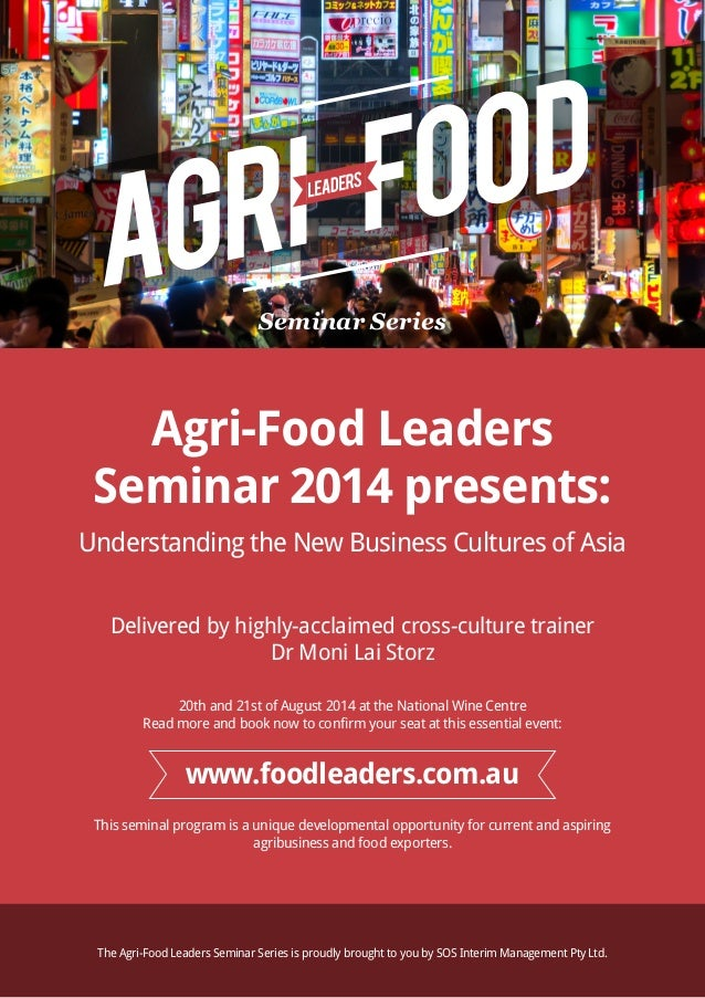 Seminar Series Agri-Food Leaders Seminar 2014 presents: Understanding the New Business Cultures of Asia Delivered by highl...