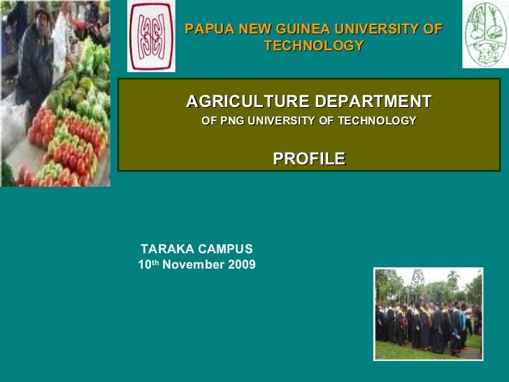 TARAKA CAMPUS 10 th  November 2009   PAPUA NEW GUINEA UNIVERSITY OF TECHNOLOGY AGRICULTURE DEPARTMENT OF PNG UNIVERSITY OF...