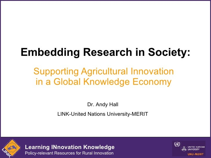 Embedding Research in Society: Supporting Agricultural Innovation in a Global Knowledge Economy Dr. Andy Hall LINK-United ...