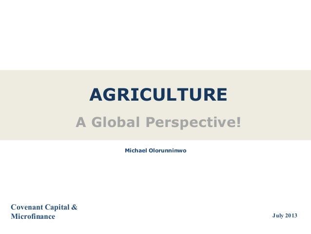 AGRICULTURE A Global Perspective! Covenant Capital & Microfinance Michael Olorunninwo July 2013