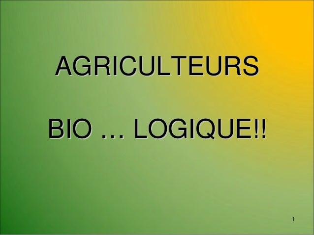 AGRICULTEURSAGRICULTEURS BIOBIO …… LOGIQUE!!LOGIQUE!! 1