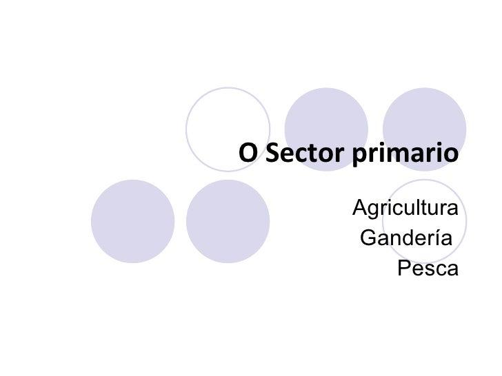 O  S ector primario Agricultura Gandería  Pesca