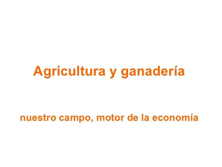 Agricultura y ganadería nuestro campo, motor de la economía