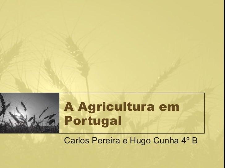 A Agricultura em Portugal Carlos Pereira e Hugo Cunha 4º B