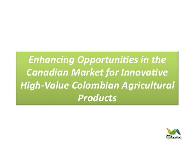 Enhancing Opportuni/es in the  Canadian Market for Innova/ve High-‐Value Colombian Agricultural    ...