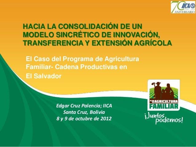 HACIA LA CONSOLIDACIÓN DE UNMODELO SINCRÉTICO DE INNOVACIÓN,TRANSFERENCIA Y EXTENSIÓN AGRÍCOLAEl Caso del Programa de Agri...