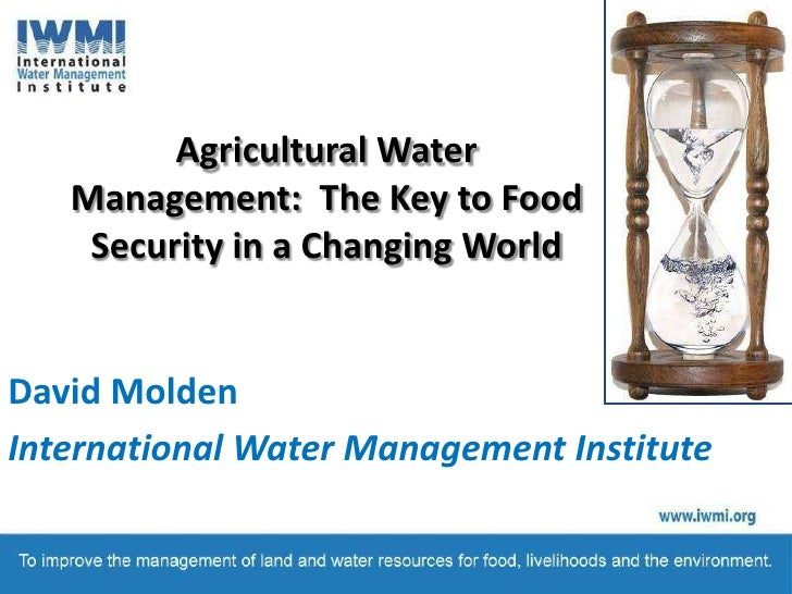Agricultural Water Management: The Key to Food Security in a Changing World<br />David Molden<br />International Water Ma...