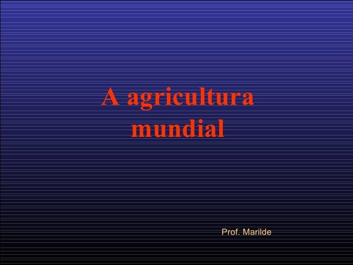 A agricultura mundial Prof. Marilde