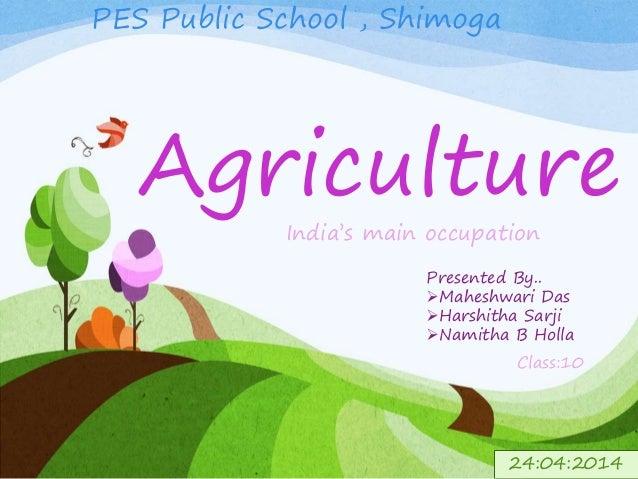 Agriculture India's main occupation Presented By.. Maheshwari Das Harshitha Sarji Namitha B Holla PES Public School , S...