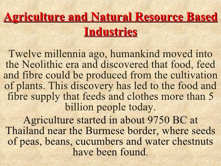 Agriculture and Natural Resource Based              Industries Twelve millennia ago, humankind moved intothe Neolithic era...