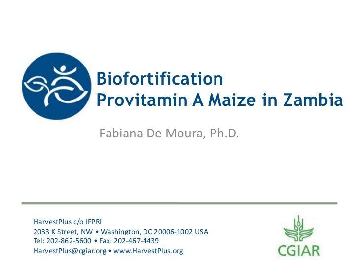 Biofortification                 Provitamin A Maize in Zambia                  Fabiana De Moura, Ph.D.HarvestPlus c/o IFPR...