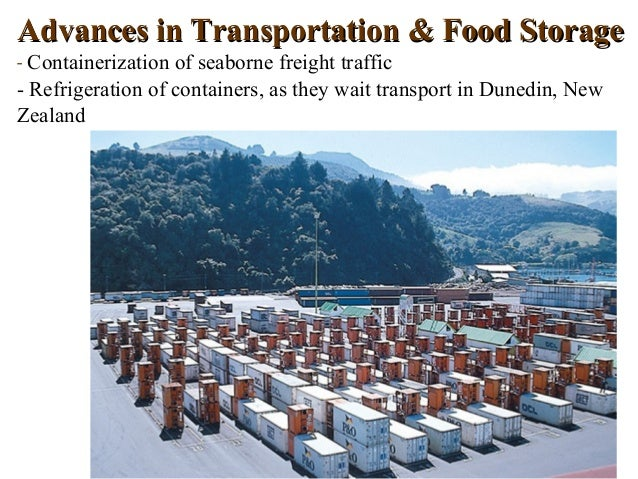 Advances in Transportation & Food Storage- Containerization of seaborne freight traffic- Refrigeration of containers, as t...