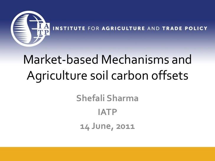 Market-based Mechanisms andAgriculture soil carbon offsets         Shefali Sharma              IATP          14 June, 2011