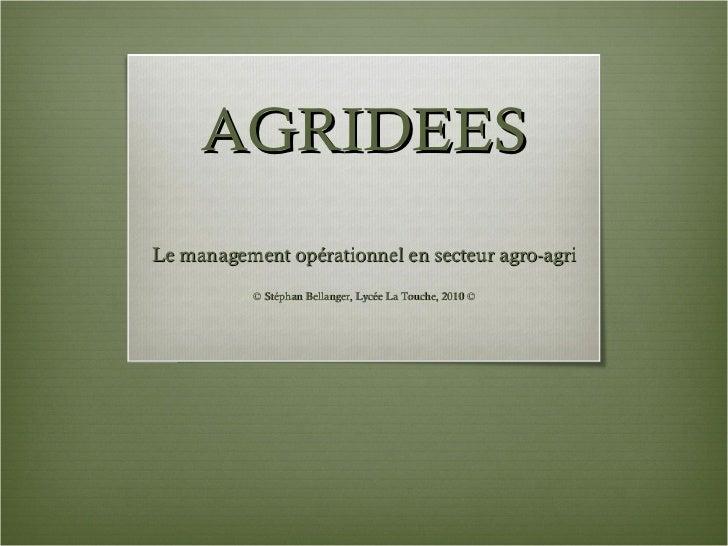 AGRIDEES Le management opérationnel en secteur agro-agri © Stéphan Bellanger, Lycée La Touche, 2010 ©