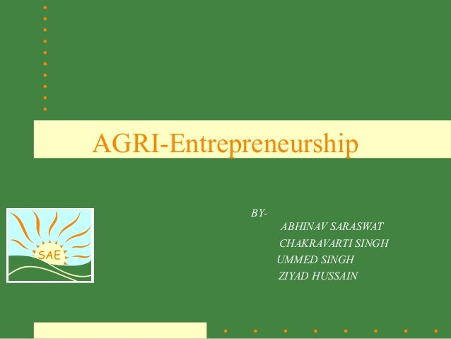 SAE AGRI-Entrepreneurship BY- ABHINAV SARASWAT CHAKRAVARTI SINGH UMMED SINGH ZIYAD HUSSAIN