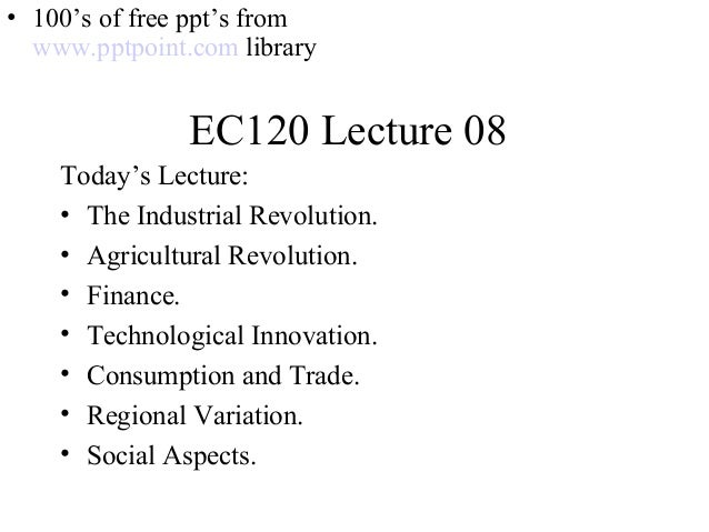 EC120 Lecture 08 Today's Lecture: • The Industrial Revolution. • Agricultural Revolution. • Finance. • Technological Innov...