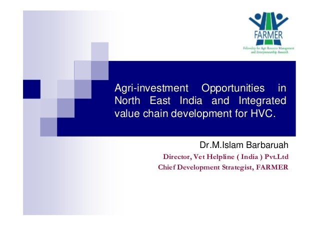Agri-investment Opportunities in North East India and Integrated value chain development for HVC. Dr.M.Islam Barbaruah Dir...