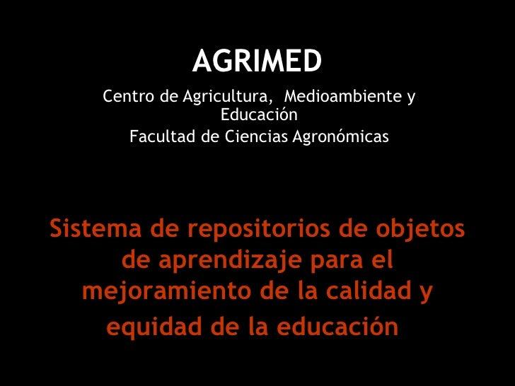 AGRIMED Centro de Agricultura,  Medioambiente y Educación Facultad de Ciencias Agronómicas Sistema de repositorios de obje...