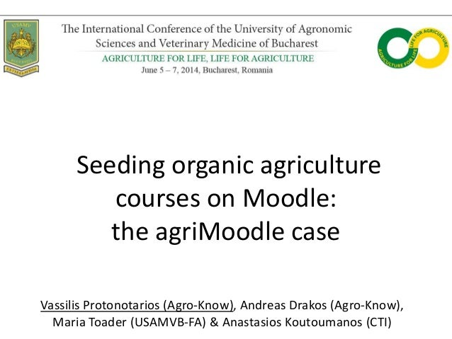 Seeding organic agriculture courses on Moodle: the agriMoodle case Vassilis Protonotarios (Agro-Know), Andreas Drakos (Agr...