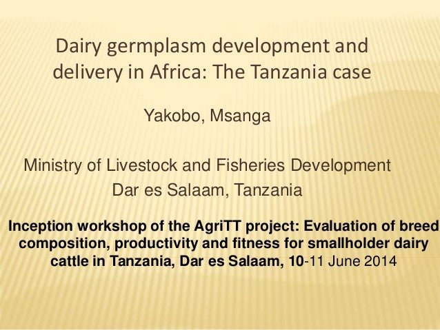 Dairy germplasm development and delivery in Africa: The Tanzania case Yakobo, Msanga Ministry of Livestock and Fisheries D...