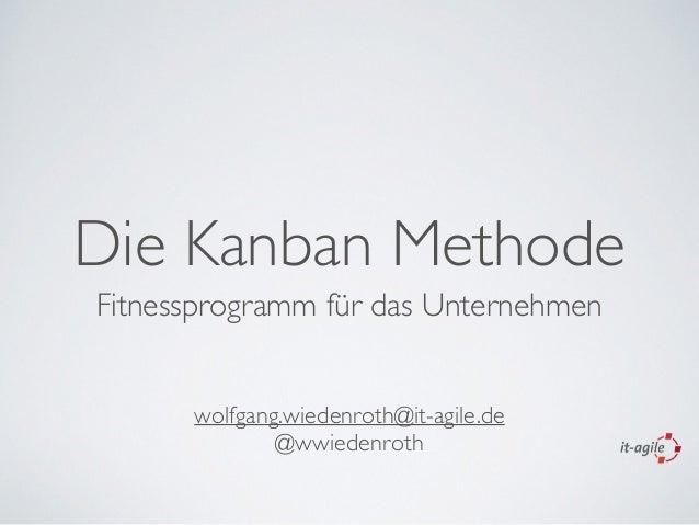 Die Kanban Methode Fitnessprogramm für das Unternehmen wolfgang.wiedenroth@it-agile.de   @wwiedenroth