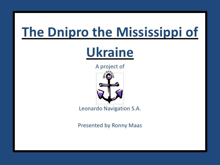 The Dnipro the Mississippi of UkraineA project of Leonardo Navigation S.A.Presented by Ronny Maas<br />