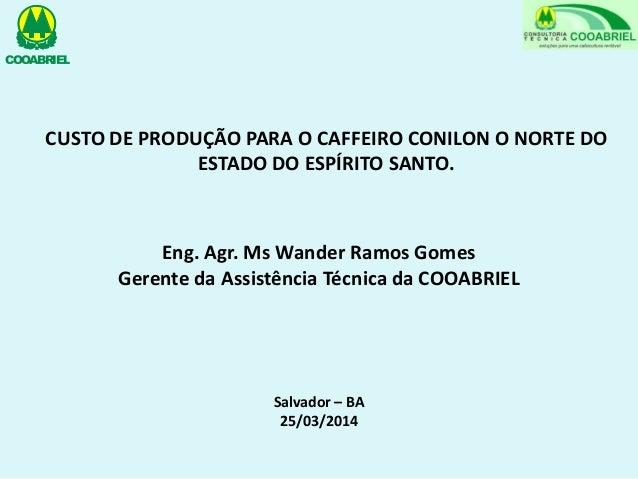 Eng. Agr. Ms Wander Ramos Gomes Gerente da Assistência Técnica da COOABRIEL CUSTO DE PRODUÇÃO PARA O CAFFEIRO CONILON O NO...