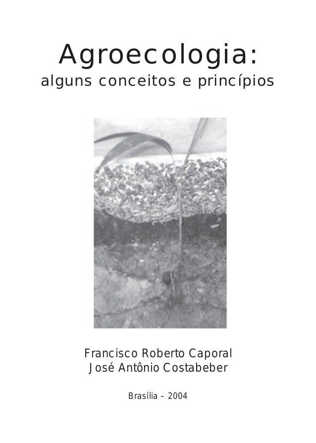 Agroecologia: alguns conceitos e princípios Francisco Roberto Caporal José Antônio Costabeber Brasília – 2004