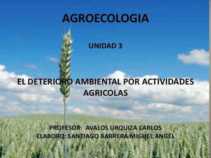 AGROECOLOGIA                  UNIDAD 3EL DETERIORO AMBIENTAL POR ACTIVIDADES              AGRICOLAS        PROFESOR: AVALO...