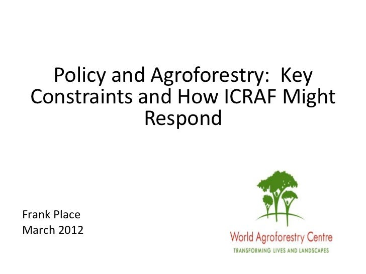 Policy and Agroforestry: Key Constraints and How ICRAF Might              RespondFrank PlaceMarch 2012
