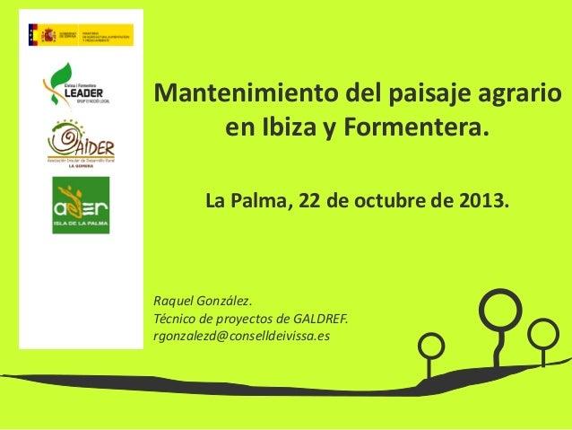 Mantenimiento del paisaje agrario en Ibiza y Formentera. La Palma, 22 de octubre de 2013.  Raquel González. Técnico de pro...