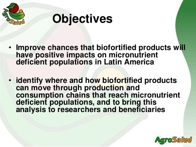 Objectives • Improve chances that biofortified products will have positive impacts on micronutrient deficient populations ...