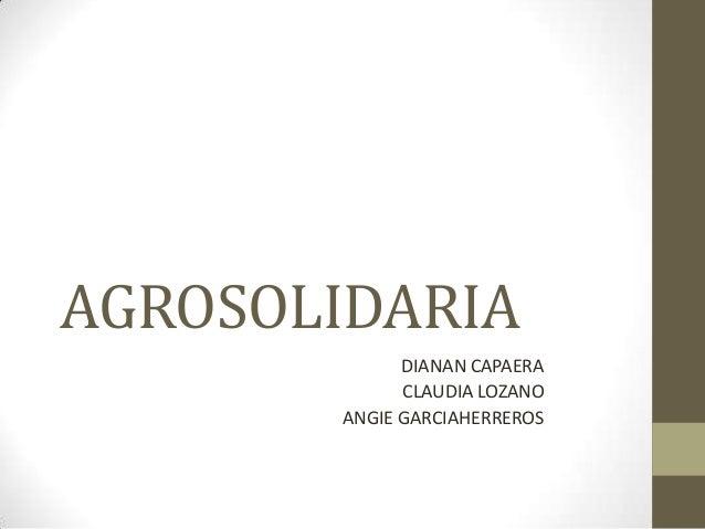 AGROSOLIDARIA DIANAN CAPAERA CLAUDIA LOZANO ANGIE GARCIAHERREROS
