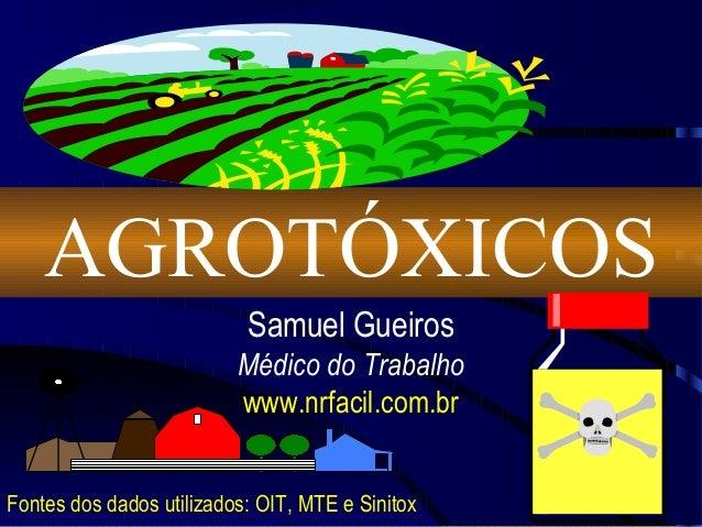 AGROTÓXICOS Samuel Gueiros Médico do Trabalho www.nrfacil.com.br Fontes dos dados utilizados: OIT, MTE e Sinitox