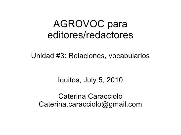 AGROVOC para editores/redactores Unidad #3: Relaciones, vocabularios Iquitos, July 5, 2010 Caterina Caracciolo [email_addr...