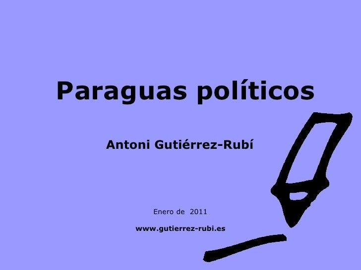 Paraguas políticos   Enero de  2011 www.gutierrez-rubi.es Antoni Gutiérrez-Rubí