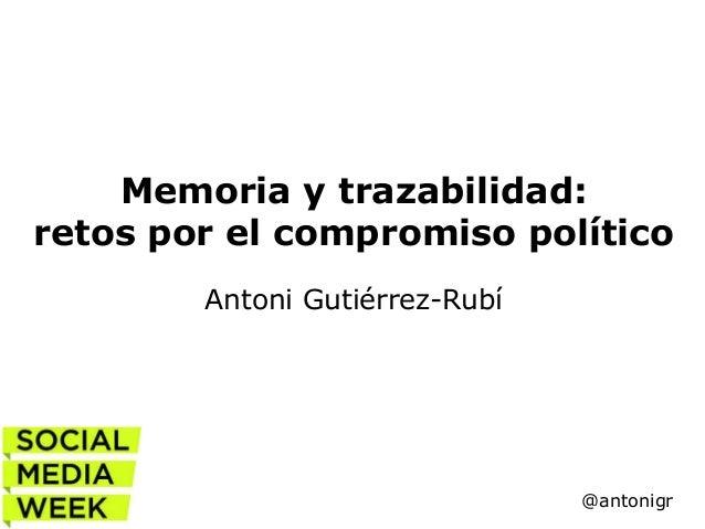 Memoria y trazabilidad: retos por el compromiso político Antoni Gutiérrez-Rubí  @antonigr